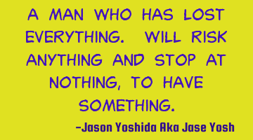A man who has lost everything. Will risk anything and stop at nothing, to have something.