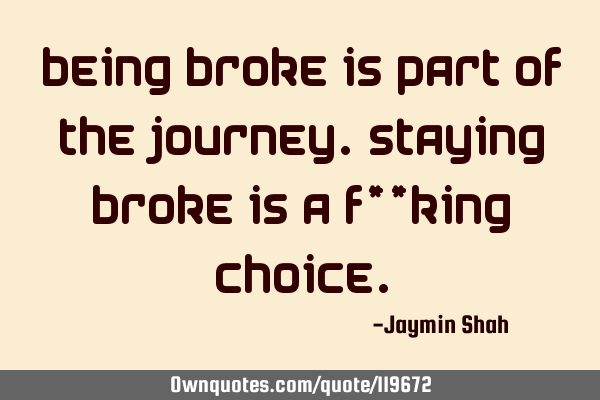 Being broke is part of the journey. Staying broke is a f**king