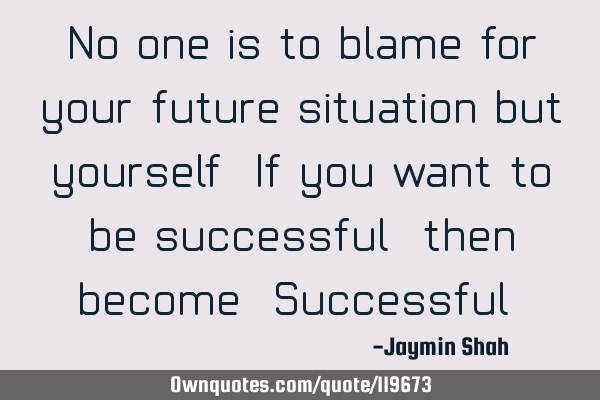 No one is to blame for your future situation but yourself. If you want to be successful, then