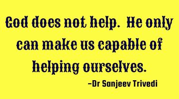 God does not help. He only can make us capable of helping ourselves.