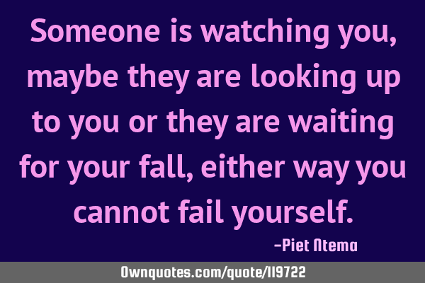 Someone is watching you, maybe they are looking up to you or they are waiting for your fall, either