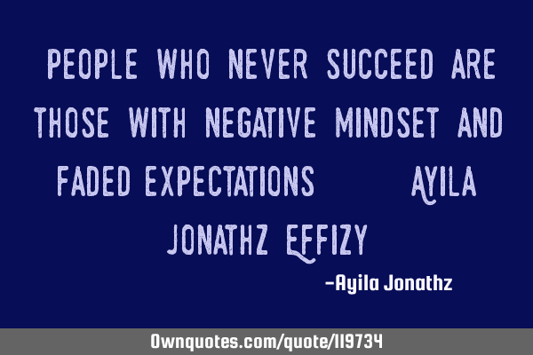 """People who never succeed are those with negative mindset and faded expectations"". **** Ayila J"