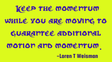 Keep the momentum while you are moving to guarantee additional motion and momentum.
