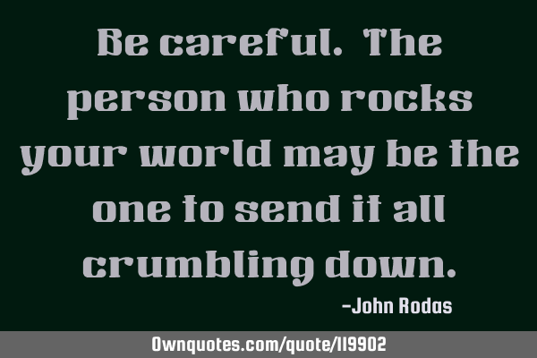 Be careful. The person who rocks your world may be the one to send it all crumbling