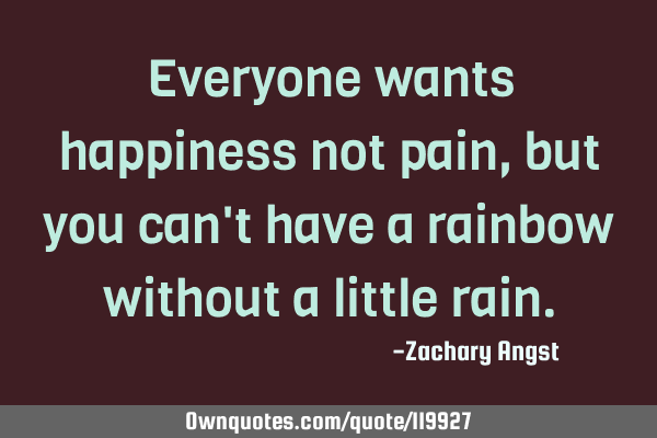 Everyone wants happiness not pain, but you can
