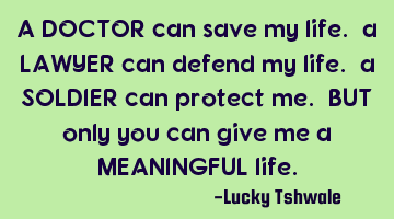 A DOCTOR can save my life. a LAWYER can defend my life. a SOLDIER can protect me. BUT only you can