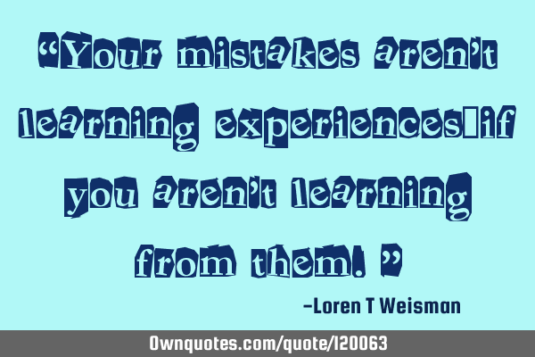 """Your mistakes aren't learning experiences…if you aren't learning from them."""