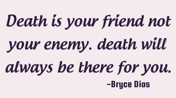death is your friend not your enemy. death will always be there for you.