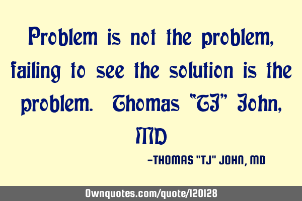 "Problem is not the problem, failing to see the solution is the problem. Thomas ""TJ"" John, MD"
