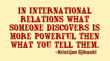 In International Relations what someone discovers is more powerful then what you tell