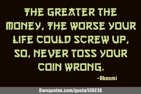 The Greater the money,The worse your life could screw up,so, never toss your coin