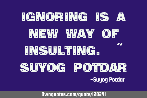 Ignoring is a new way of insulting. ~ Suyog P
