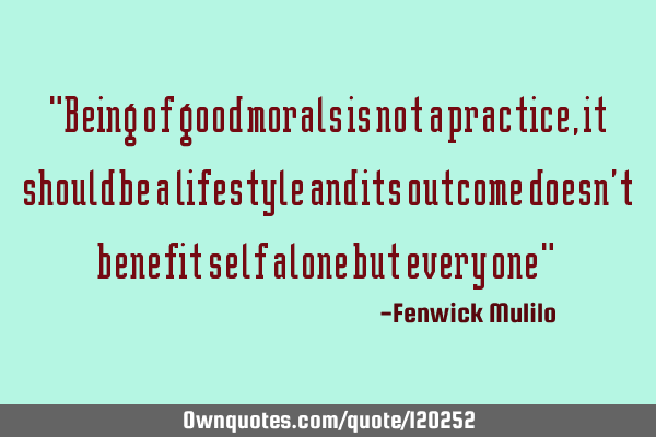 """Being of good morals is not a practice,it should be a lifestyle and its outcome doesn"