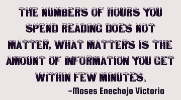 THE NUMBERS OF HOURS YOU SPEND READING DOES NOT MATTER,WHAT MATTERS IS THE AMOUNT OF INFORMATION YOU