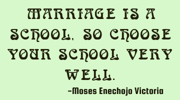 MARRIAGE IS A SCHOOL,SO CHOOSE YOUR SCHOOL VERY WELL.