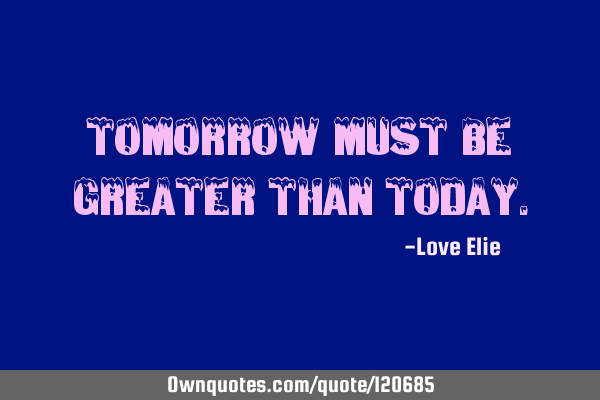 Tomorrow must be greater than
