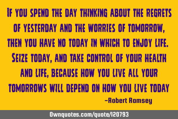 If you spend the day thinking about the regrets of yesterday and the worries of tomorrow, then you
