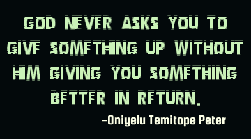 God never asks you to give something up without Him giving you something better in