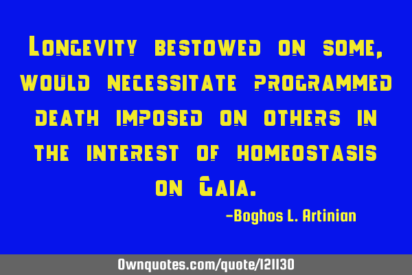 Longevity bestowed on some, would necessitate programmed death imposed on others in the interest of