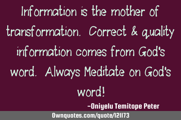 Information is the mother of transformation. Correct & quality information comes from God