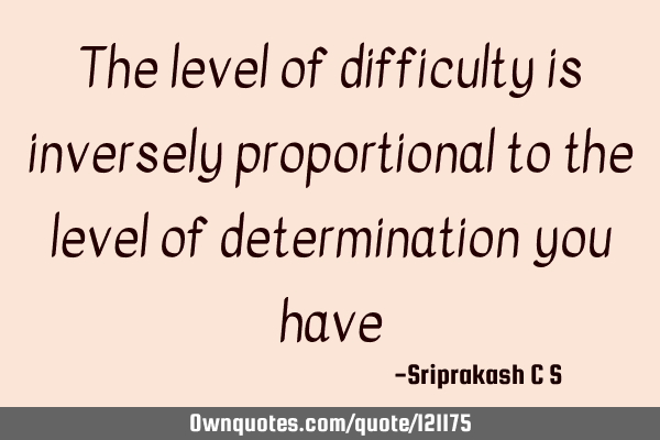 The level of difficulty is inversely proportional to the level of determination you