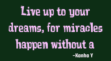 Live up to your dreams, for miracles happen without a blink!