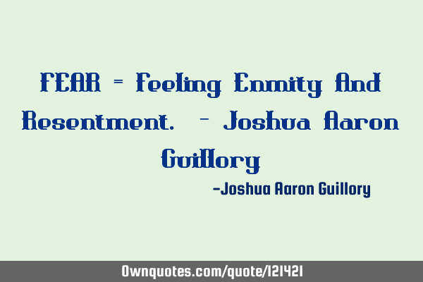 FEAR = Feeling Enmity And Resentment. - Joshua Aaron G