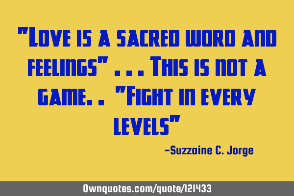 """Love is a sacred word and feelings"" ...this is not a game.. ""Fight in every levels"""