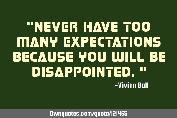 """Never have too many expectations because you will be disappointed."""