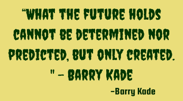 """What the future holds cannot be determined nor predicted, but only created."" - Barry Kade"