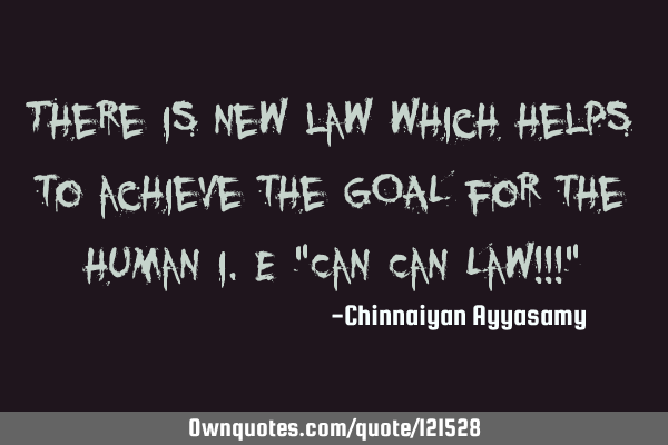 "There is new law which helps to achieve the GOAL for the human i.e ""Can Can Law!!!"""