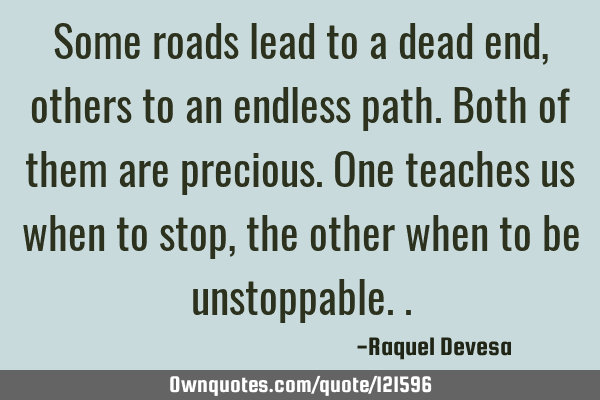 Some roads lead to a dead end, others to an endless path. Both of them are precious. One teaches us
