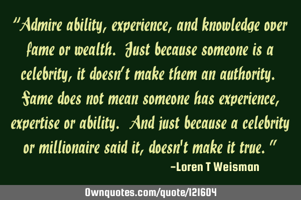 """Admire ability, experience, and knowledge over fame or wealth. Just because someone is a"
