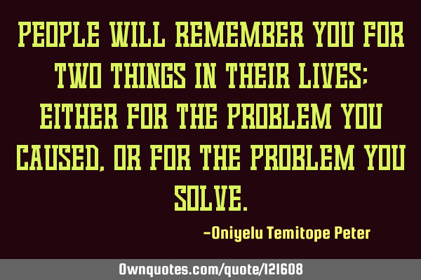 People will remember you for two things in their lives; either for the problem you caused, or for