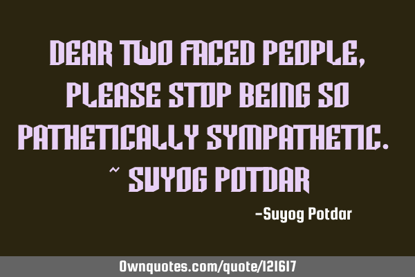 Dear Two Faced People, Please stop being so Pathetically Sympathetic. ~ Suyog P