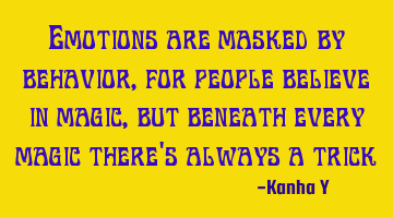 Emotions are masked by behavior, for people believe in magic, but beneath every magic there