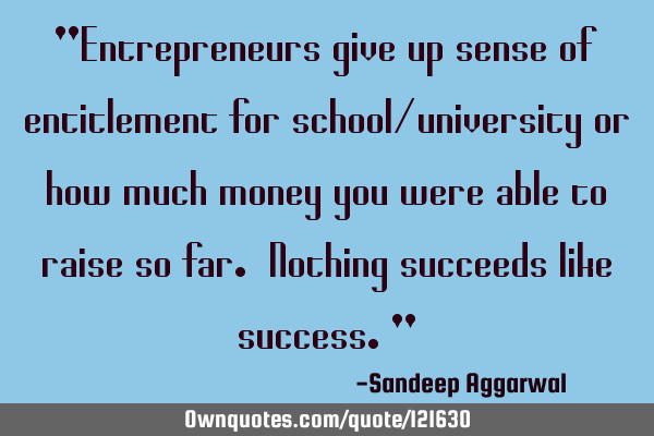 """Entrepreneurs give up sense of entitlement for school/university or how much money you were able"