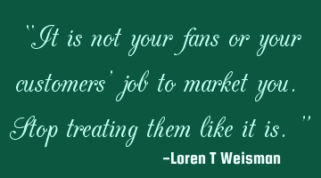 """It is not your fans or your customers' job to market you. Stop treating them like it is."""