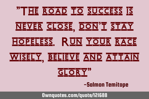 """The road to success is never close, don"
