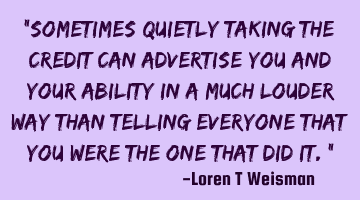"""Sometimes quietly taking the credit can advertise you and your ability in a much louder way than"