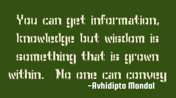 You can get information, knowledge but wisdom is something that is grown within. No one can convey