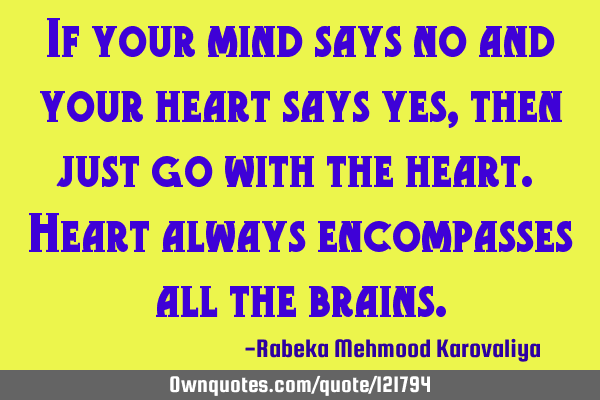 If your mind says no and your heart says yes, then just go with the heart. Heart always encompasses