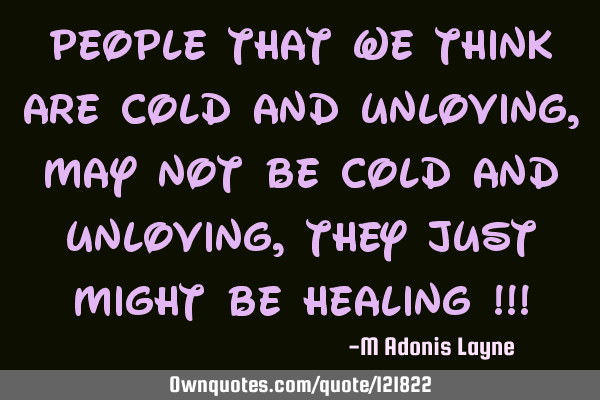 People that we think are cold and unloving, may not be cold and unloving, they just might be