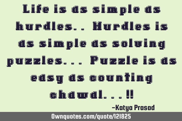 Life is as simple as hurdles.. Hurdles is as simple as solving puzzles... Puzzle is as easy as