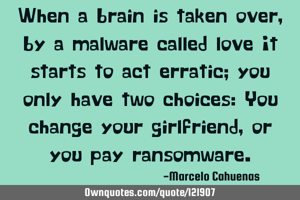 When a brain is taken over, by a malware called love It starts to act erratic; you only have two