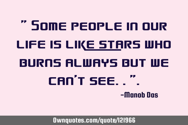 """ Some people in our life is like stars who burns always but we can"