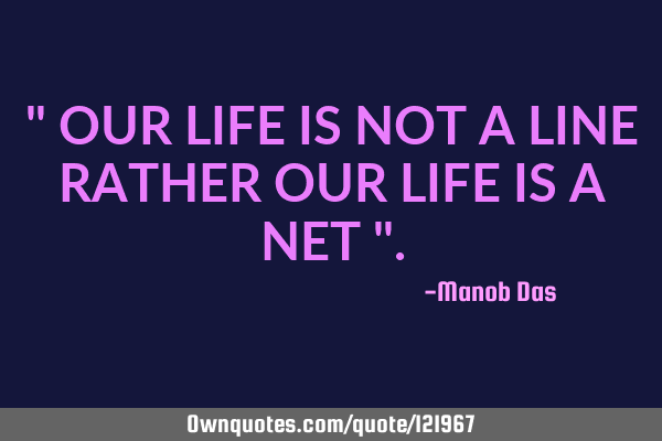 """ OUR LIFE IS NOT A LINE RATHER OUR LIFE IS A NET """