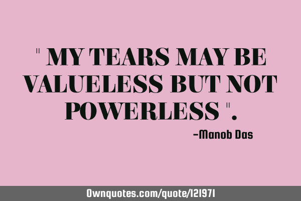 """ MY TEARS MAY BE VALUELESS BUT NOT POWERLESS """