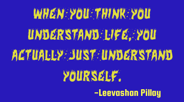 When you think you understand life, you actually just understand yourself.