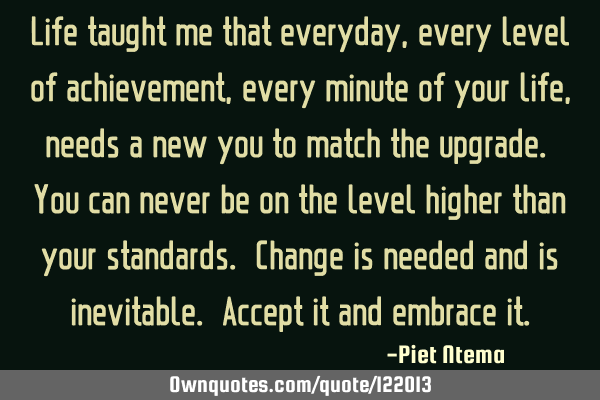 Life taught me that everyday, every level of achievement, every minute of your life, needs a new